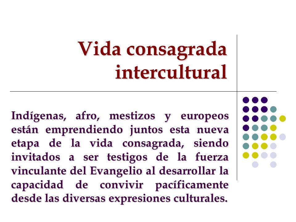 Vida consagrada intercultural Indígenas, afro, mestizos y europeos están emprendiendo juntos esta nueva etapa de la vida consagrada, siendo invitados