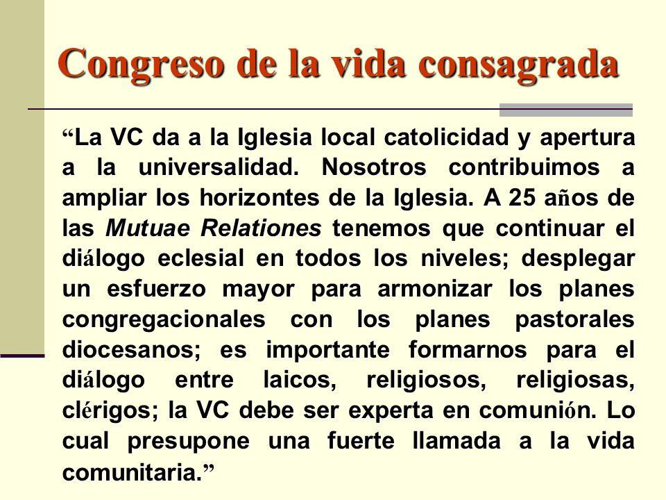 Congreso de la vida consagrada La VC da a la Iglesia local catolicidad y apertura a la universalidad. Nosotros contribuimos a ampliar los horizontes d