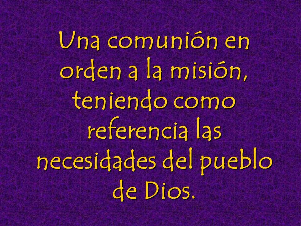 Una comunión en orden a la misión, teniendo como referencia las necesidades del pueblo de Dios.