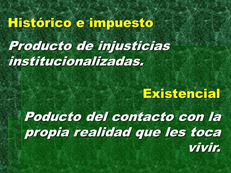 Histórico e impuesto Producto de injusticias institucionalizadas. Existencial Poducto del contacto con la propia realidad que les toca vivir.