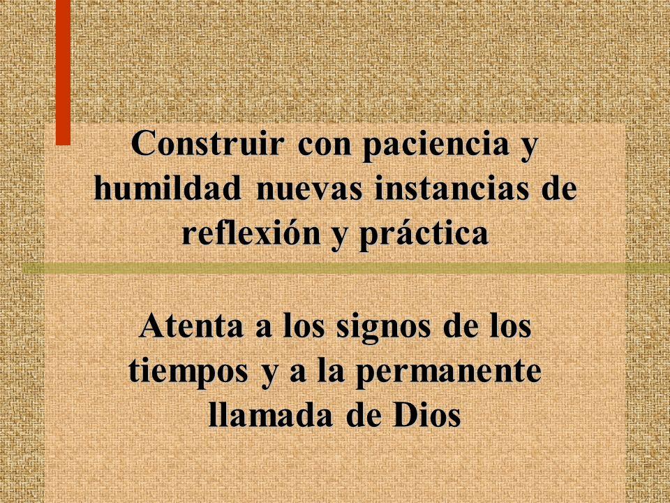 Construir con paciencia y humildad nuevas instancias de reflexión y práctica Atenta a los signos de los tiempos y a la permanente llamada de Dios