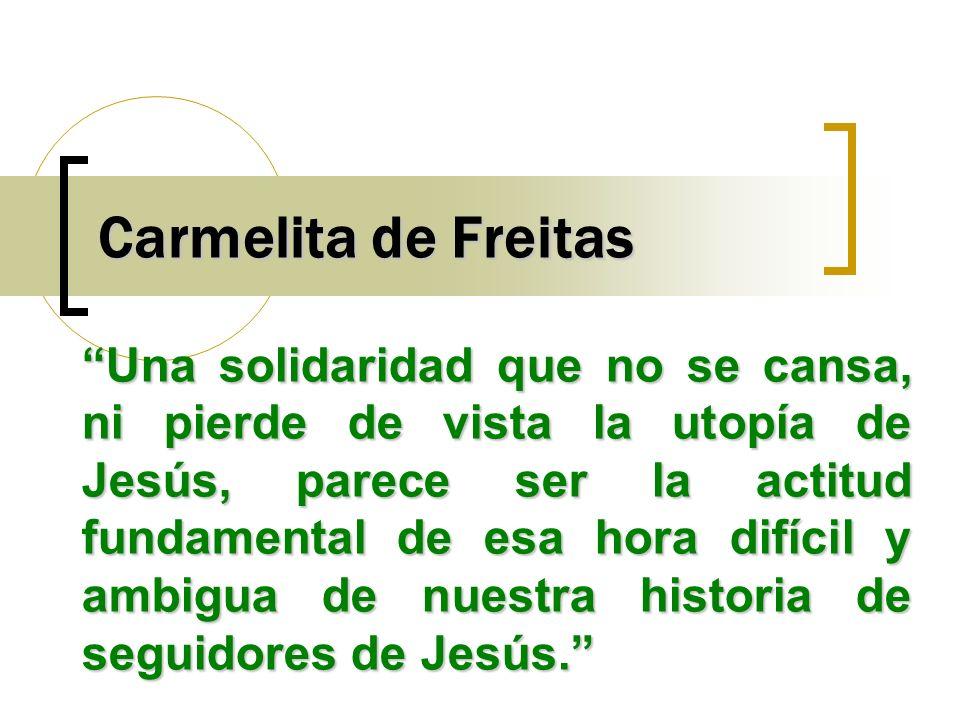 Carmelita de Freitas Una solidaridad que no se cansa, ni pierde de vista la utopía de Jesús, parece ser la actitud fundamental de esa hora difícil y a
