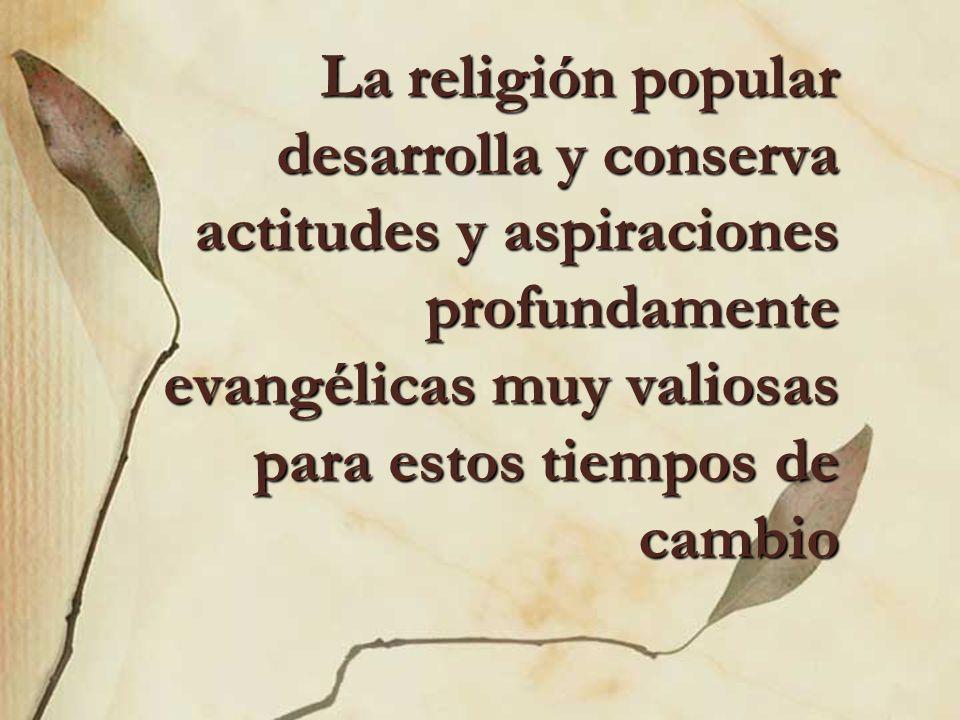 La religión popular desarrolla y conserva actitudes y aspiraciones profundamente evangélicas muy valiosas para estos tiempos de cambio