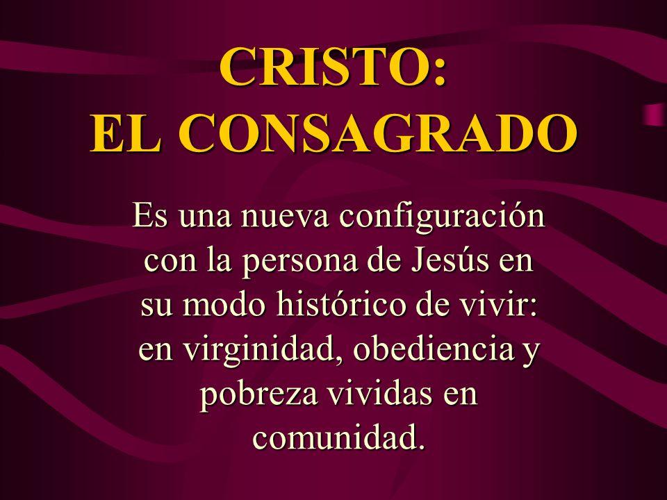 CRISTO: EL CONSAGRADO Es una nueva configuración con la persona de Jesús en su modo histórico de vivir: en virginidad, obediencia y pobreza vividas en
