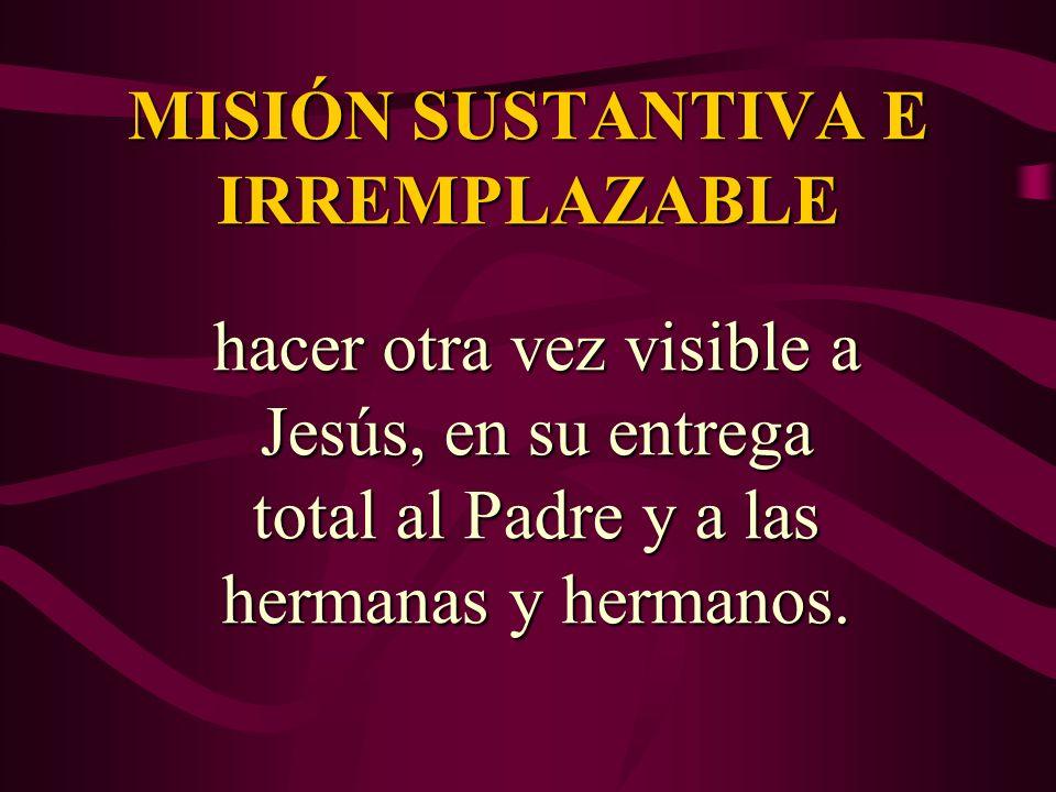 MISIÓN SUSTANTIVA E IRREMPLAZABLE hacer otra vez visible a Jesús, en su entrega total al Padre y a las hermanas y hermanos.