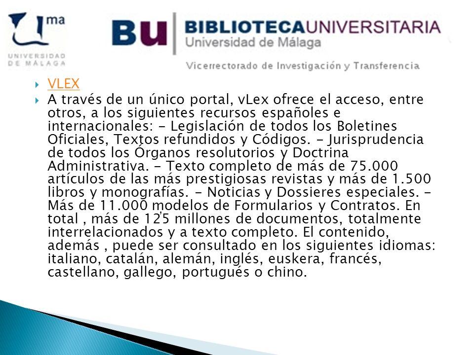 VLEX A través de un único portal, vLex ofrece el acceso, entre otros, a los siguientes recursos españoles e internacionales: - Legislación de todos los Boletines Oficiales, Textos refundidos y Códigos.