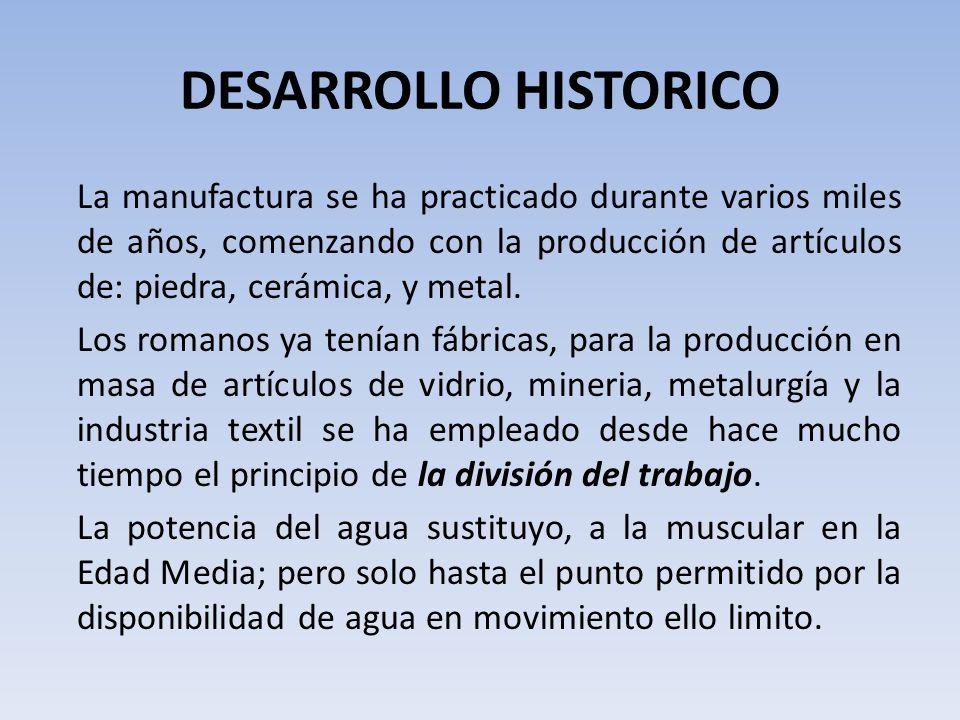 DESARROLLO HISTORICO La manufactura se ha practicado durante varios miles de años, comenzando con la producción de artículos de: piedra, cerámica, y metal.