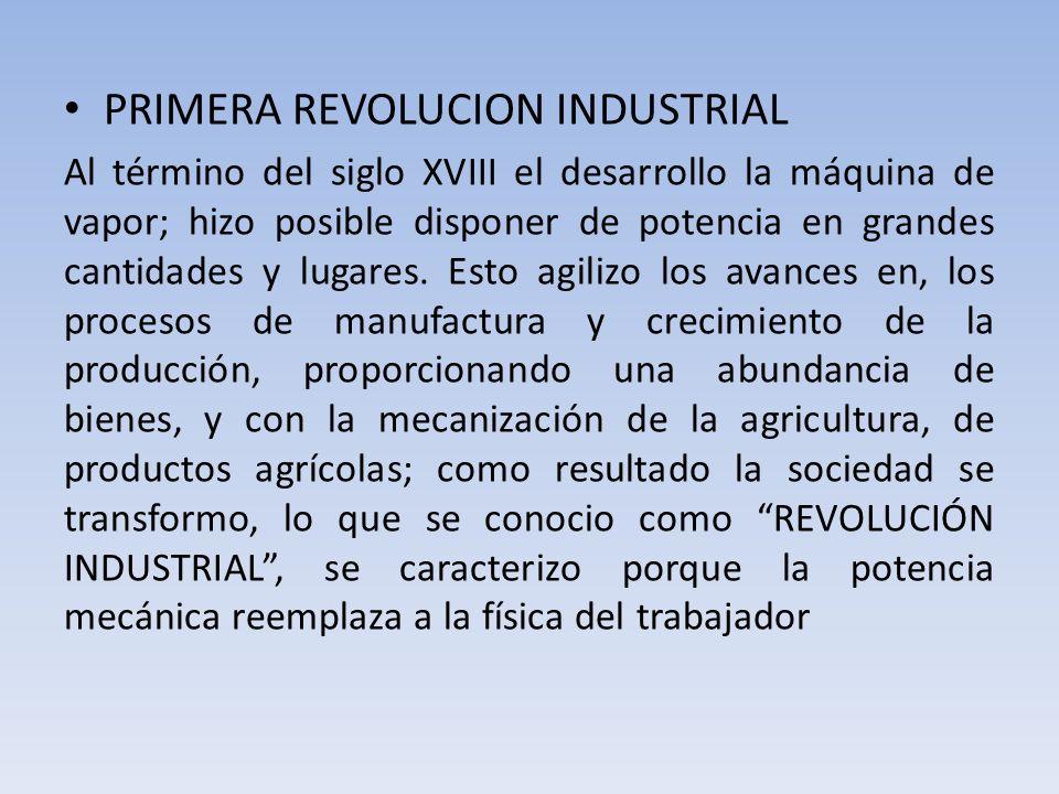 PRIMERA REVOLUCION INDUSTRIAL Al término del siglo XVIII el desarrollo la máquina de vapor; hizo posible disponer de potencia en grandes cantidades y lugares.