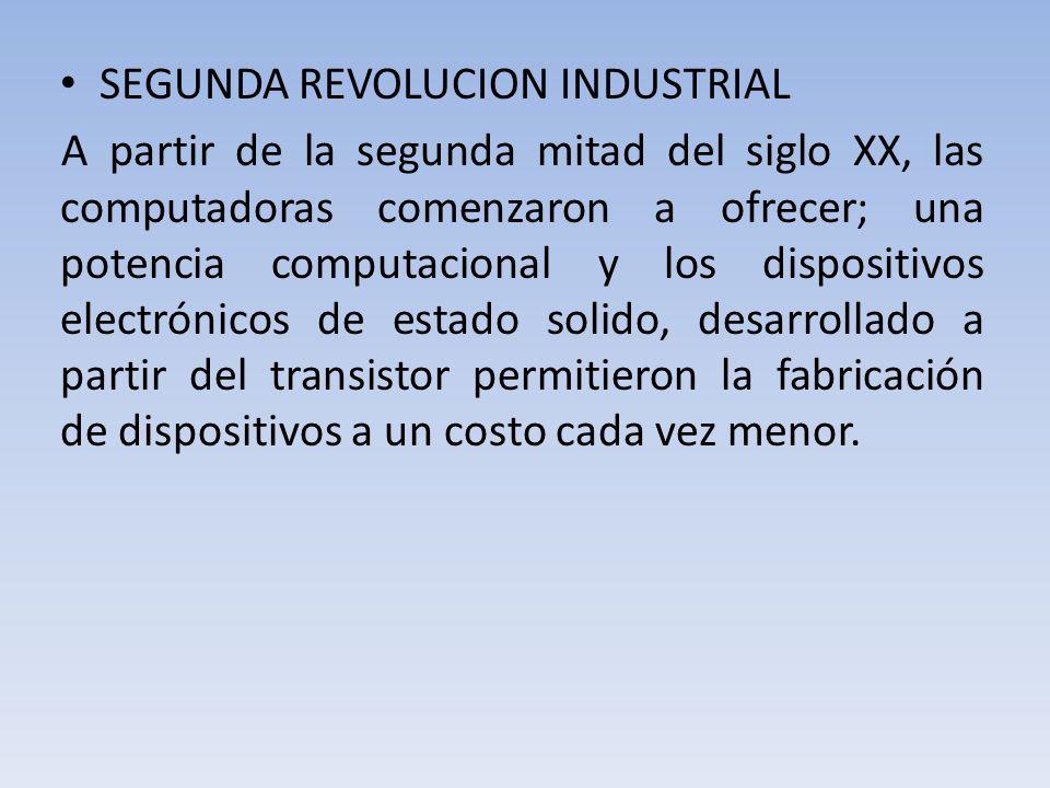 SEGUNDA REVOLUCION INDUSTRIAL A partir de la segunda mitad del siglo XX, las computadoras comenzaron a ofrecer; una potencia computacional y los dispositivos electrónicos de estado solido, desarrollado a partir del transistor permitieron la fabricación de dispositivos a un costo cada vez menor.