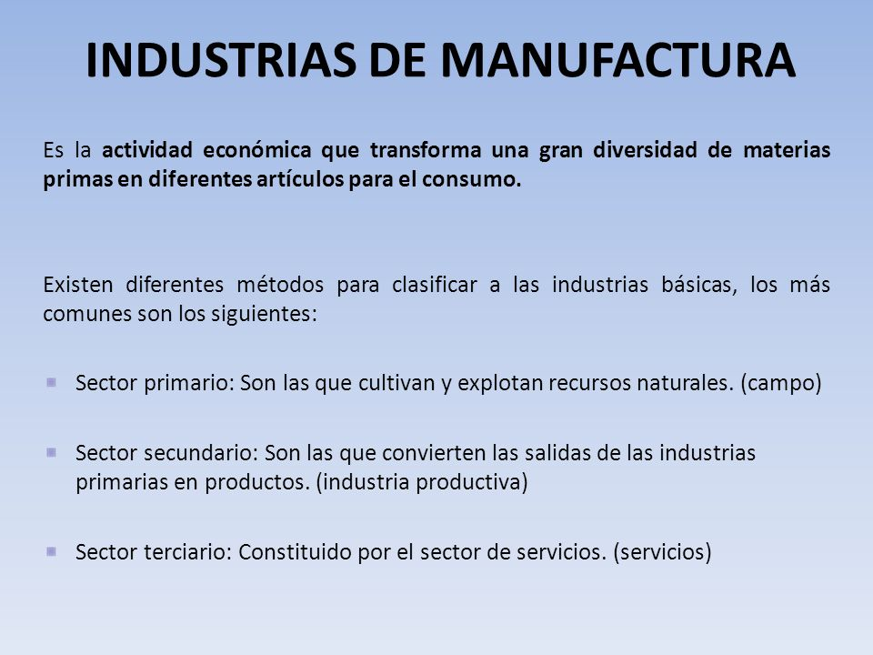 INDUSTRIAS DE MANUFACTURA Es la actividad económica que transforma una gran diversidad de materias primas en diferentes artículos para el consumo.