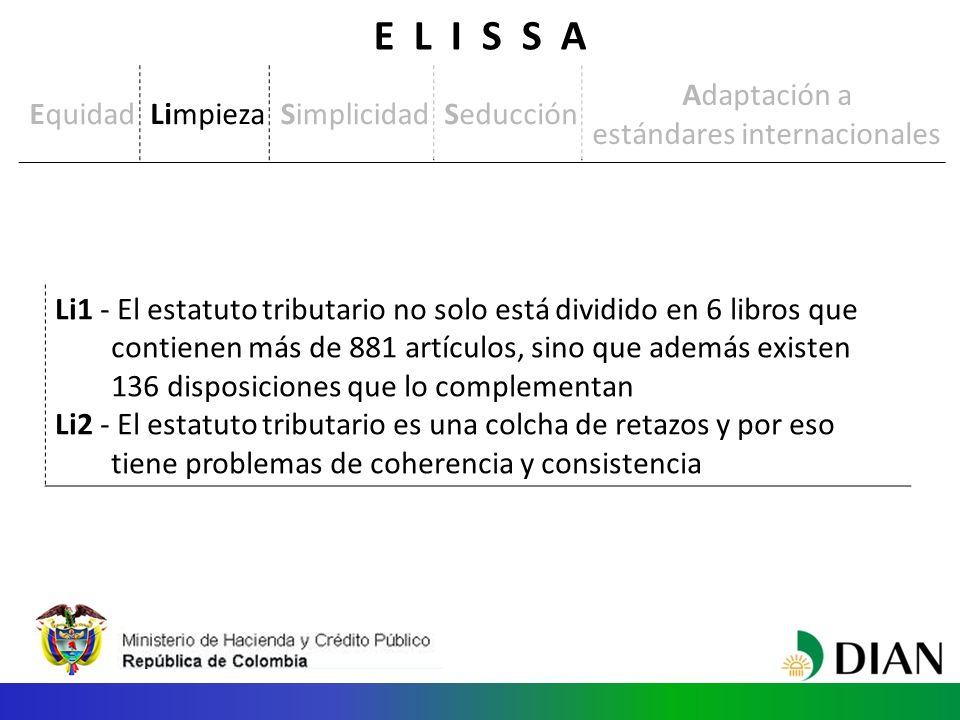 Li1 - El estatuto tributario no solo está dividido en 6 libros que contienen más de 881 artículos, sino que además existen 136 disposiciones que lo complementan Li2 - El estatuto tributario es una colcha de retazos y por eso tiene problemas de coherencia y consistencia EquidadLimpiezaSimplicidadSeducción Adaptación a estándares internacionales E L I S S A