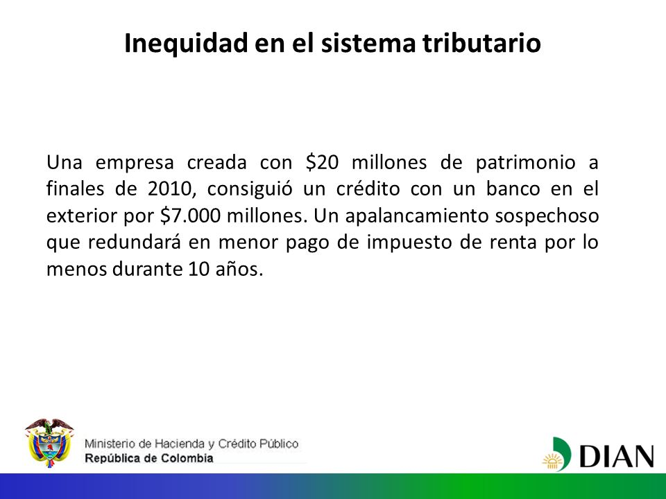 Inequidad en el sistema tributario Una empresa creada con $20 millones de patrimonio a finales de 2010, consiguió un crédito con un banco en el exterior por $7.000 millones.
