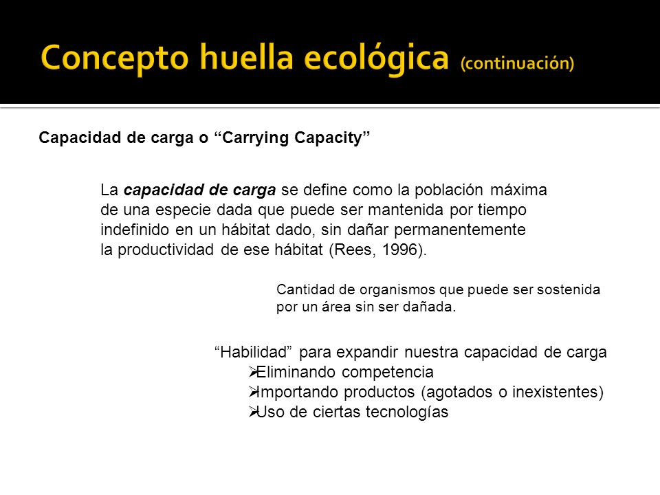 Capacidad de carga o Carrying Capacity La capacidad de carga se define como la población máxima de una especie dada que puede ser mantenida por tiempo indefinido en un hábitat dado, sin dañar permanentemente la productividad de ese hábitat (Rees, 1996).