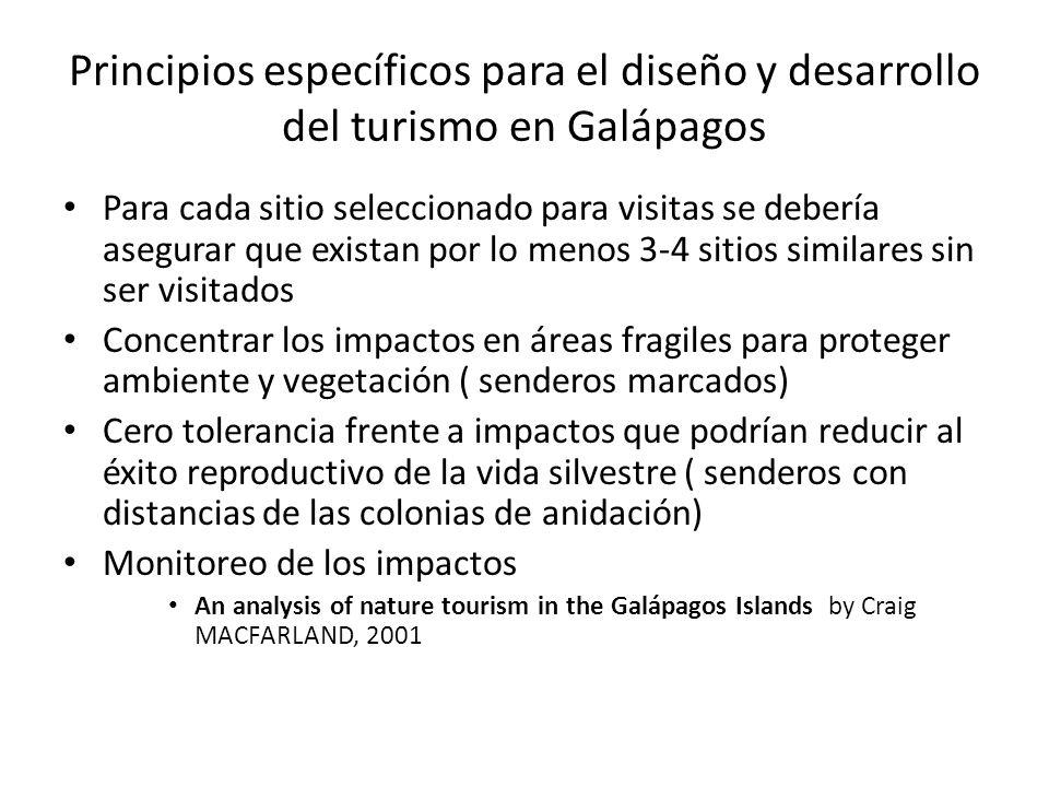 Principios específicos para el diseño y desarrollo del turismo en Galápagos Para cada sitio seleccionado para visitas se debería asegurar que existan por lo menos 3-4 sitios similares sin ser visitados Concentrar los impactos en áreas fragiles para proteger ambiente y vegetación ( senderos marcados) Cero tolerancia frente a impactos que podrían reducir al éxito reproductivo de la vida silvestre ( senderos con distancias de las colonias de anidación) Monitoreo de los impactos An analysis of nature tourism in the Galápagos Islands by Craig MACFARLAND, 2001