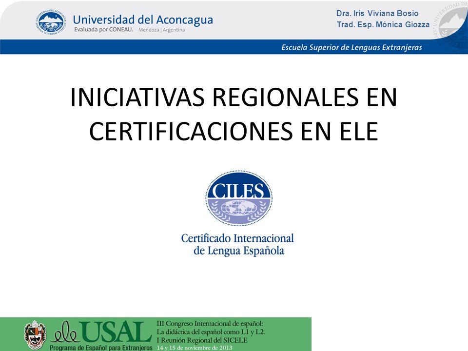 INICIATIVAS REGIONALES EN CERTIFICACIONES EN ELE Dra. Iris Viviana Bosio Trad. Esp. Mónica Giozza
