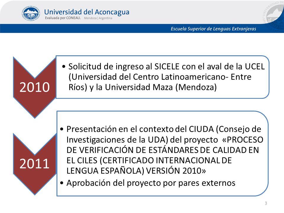 2010 Solicitud de ingreso al SICELE con el aval de la UCEL (Universidad del Centro Latinoamericano- Entre Ríos) y la Universidad Maza (Mendoza) 2011 Presentación en el contexto del CIUDA (Consejo de Investigaciones de la UDA) del proyecto «PROCESO DE VERIFICACIÓN DE ESTÁNDARES DE CALIDAD EN EL CILES (CERTIFICADO INTERNACIONAL DE LENGUA ESPAÑOLA) VERSIÓN 2010» Aprobación del proyecto por pares externos 3