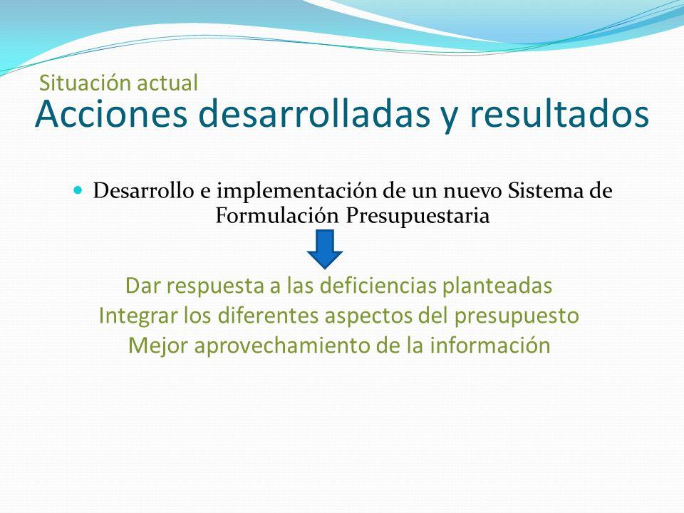 Acciones desarrolladas y resultados Situación actual Desarrollo e implementación de un nuevo Sistema de Formulación Presupuestaria Dar respuesta a las deficiencias planteadas Integrar los diferentes aspectos del presupuesto Mejor aprovechamiento de la información