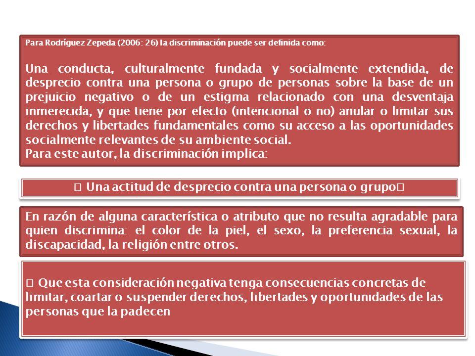 Para Rodríguez Zepeda (2006: 26) la discriminación puede ser definida como: Una conducta, culturalmente fundada y socialmente extendida, de desprecio