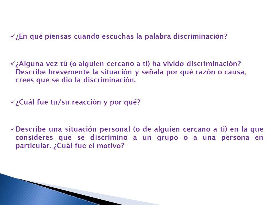 ¿En qué piensas cuando escuchas la palabra discriminación? ¿Alguna vez tú (o alguien cercano a ti) ha vivido discriminación? Describe brevemente la si