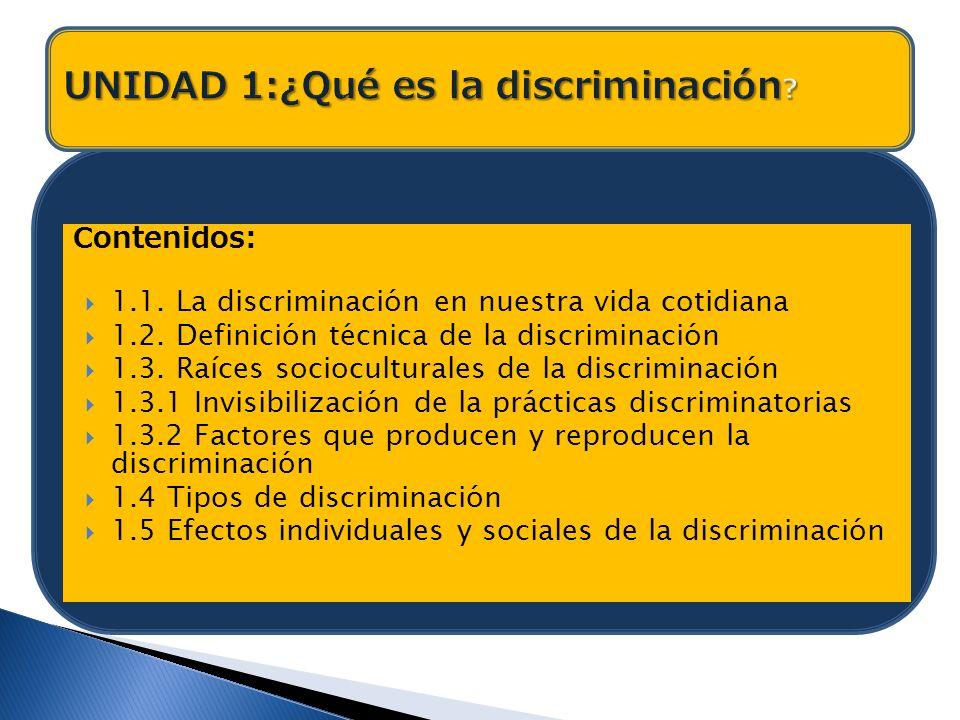 Contenidos: 1.1. La discriminación en nuestra vida cotidiana 1.2. Definición técnica de la discriminación 1.3. Raíces socioculturales de la discrimina