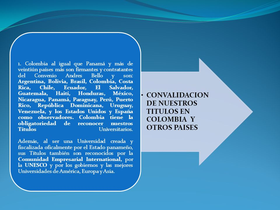 CONVALIDACION DE NUESTROS TITULOS EN COLOMBIA Y OTROS PAISES 1. Colombia al igual que Panamá y más de veintiún países más son firmantes y contratantes