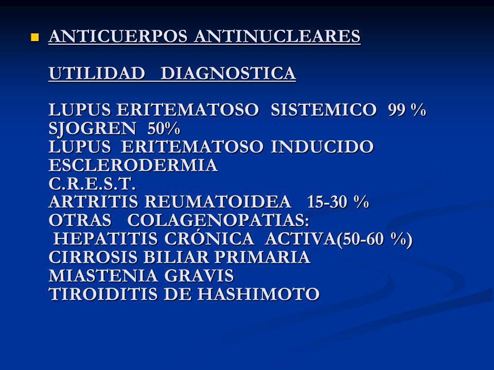 ANTICUERPOS ANTINUCLEARES UTILIDAD DIAGNOSTICA LUPUS ERITEMATOSO SISTEMICO 99 % SJOGREN 50% LUPUS ERITEMATOSO INDUCIDO ESCLERODERMIA C.R.E.S.T. ARTRIT