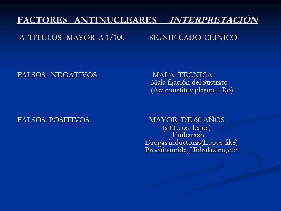 FACTORES ANTINUCLEARES - INTERPRETACIÓN A TITULOS MAYOR A 1/100 SIGNIFICADO CLINICO A TITULOS MAYOR A 1/100 SIGNIFICADO CLINICO FALSOS NEGATIVOS MALA