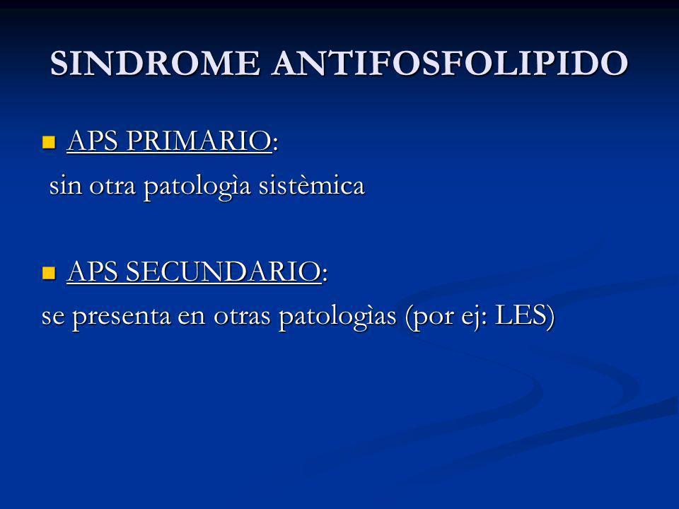 SINDROME ANTIFOSFOLIPIDO APS PRIMARIO: APS PRIMARIO: sin otra patologìa sistèmica sin otra patologìa sistèmica APS SECUNDARIO: APS SECUNDARIO: se presenta en otras patologìas (por ej: LES)