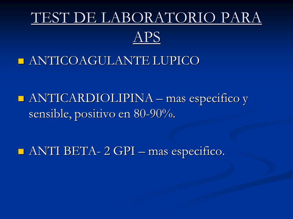 TEST DE LABORATORIO PARA APS ANTICOAGULANTE LUPICO ANTICOAGULANTE LUPICO ANTICARDIOLIPINA – mas especifico y sensible, positivo en 80-90%. ANTICARDIOL