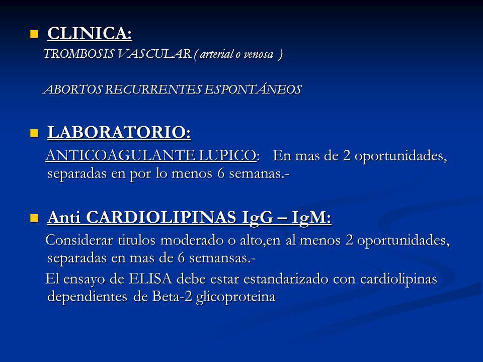 CLINICA: CLINICA: TROMBOSIS VASCULAR ( arterial o venosa ) TROMBOSIS VASCULAR ( arterial o venosa ) ABORTOS RECURRENTES ESPONTÁNEOS ABORTOS RECURRENTES ESPONTÁNEOS LABORATORIO: LABORATORIO: ANTICOAGULANTE LUPICO: En mas de 2 oportunidades, separadas en por lo menos 6 semanas.- ANTICOAGULANTE LUPICO: En mas de 2 oportunidades, separadas en por lo menos 6 semanas.- Anti CARDIOLIPINAS IgG – IgM: Anti CARDIOLIPINAS IgG – IgM: Considerar titulos moderado o alto,en al menos 2 oportunidades, separadas en mas de 6 semansas.- Considerar titulos moderado o alto,en al menos 2 oportunidades, separadas en mas de 6 semansas.- El ensayo de ELISA debe estar estandarizado con cardiolipinas dependientes de Beta-2 glicoproteina El ensayo de ELISA debe estar estandarizado con cardiolipinas dependientes de Beta-2 glicoproteina