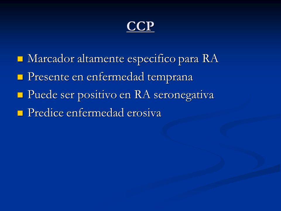 CCP Marcador altamente especifico para RA Marcador altamente especifico para RA Presente en enfermedad temprana Presente en enfermedad temprana Puede ser positivo en RA seronegativa Puede ser positivo en RA seronegativa Predice enfermedad erosiva Predice enfermedad erosiva