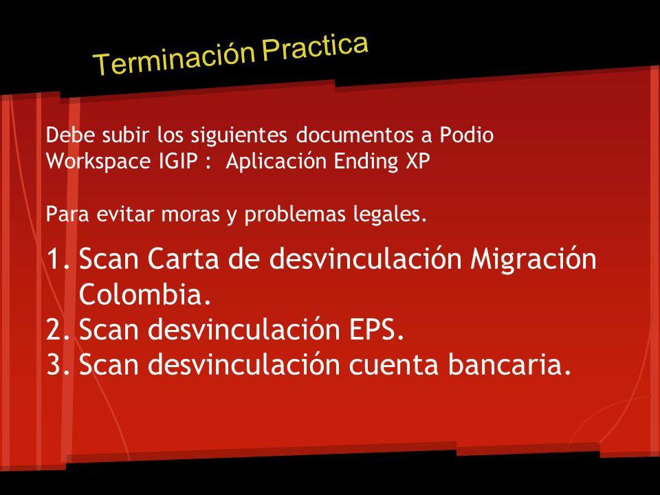 Debe subir los siguientes documentos a Podio Workspace IGIP : Aplicación Ending XP Para evitar moras y problemas legales. 1.Scan Carta de desvinculaci