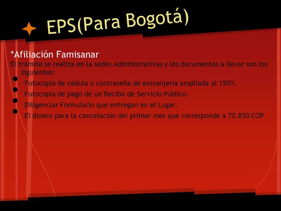 EPS(Para Bogotá) *Afiliación Famisanar El trámite se realiza en la sedes Administrativas y los documentos a llevar son los siguientes: Fotocopia de cé
