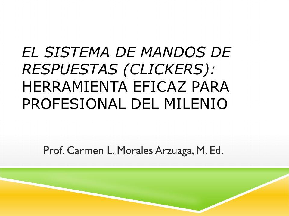 EL SISTEMA DE MANDOS DE RESPUESTAS (CLICKERS): HERRAMIENTA EFICAZ PARA PROFESIONAL DEL MILENIO Prof. Carmen L. Morales Arzuaga, M. Ed.