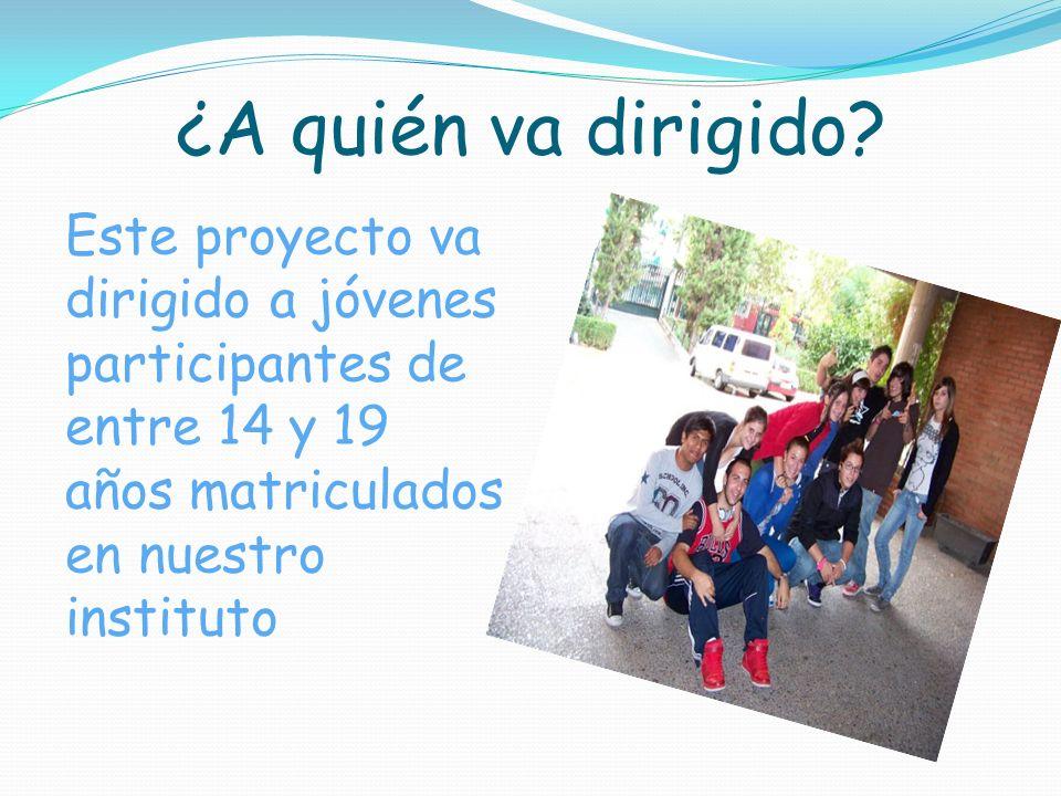 ¿A quién va dirigido? Este proyecto va dirigido a jóvenes participantes de entre 14 y 19 años matriculados en nuestro instituto