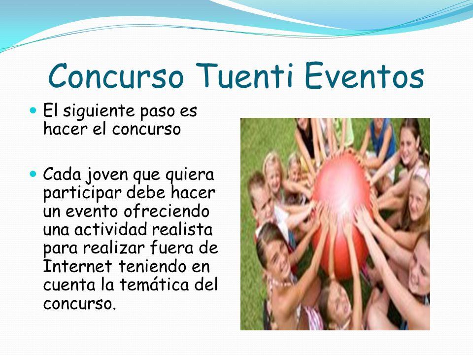 Concurso Tuenti Eventos El siguiente paso es hacer el concurso Cada joven que quiera participar debe hacer un evento ofreciendo una actividad realista para realizar fuera de Internet teniendo en cuenta la temática del concurso.