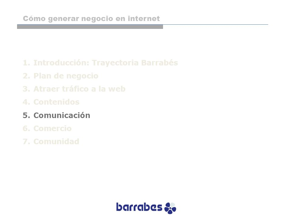 1.Introducción: Trayectoria Barrabés 2.Plan de negocio 3.Atraer tráfico a la web 4.Contenidos 5.Comunicación 6.Comercio 7.Comunidad Cómo generar negoc