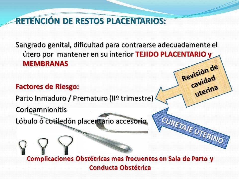 Complicaciones Obstétricas mas frecuentes en Sala de Parto y Conducta Obstétrica RETENCIÓN DE RESTOS PLACENTARIOS: Sangrado genital, dificultad para contraerse adecuadamente el útero por mantener en su interior TEJIDO PLACENTARIO y MEMBRANAS Factores de Riesgo: Parto Inmaduro / Prematuro (IIº trimestre) Corioamnionitis Lóbulo ó cotiledón placentario accesorio
