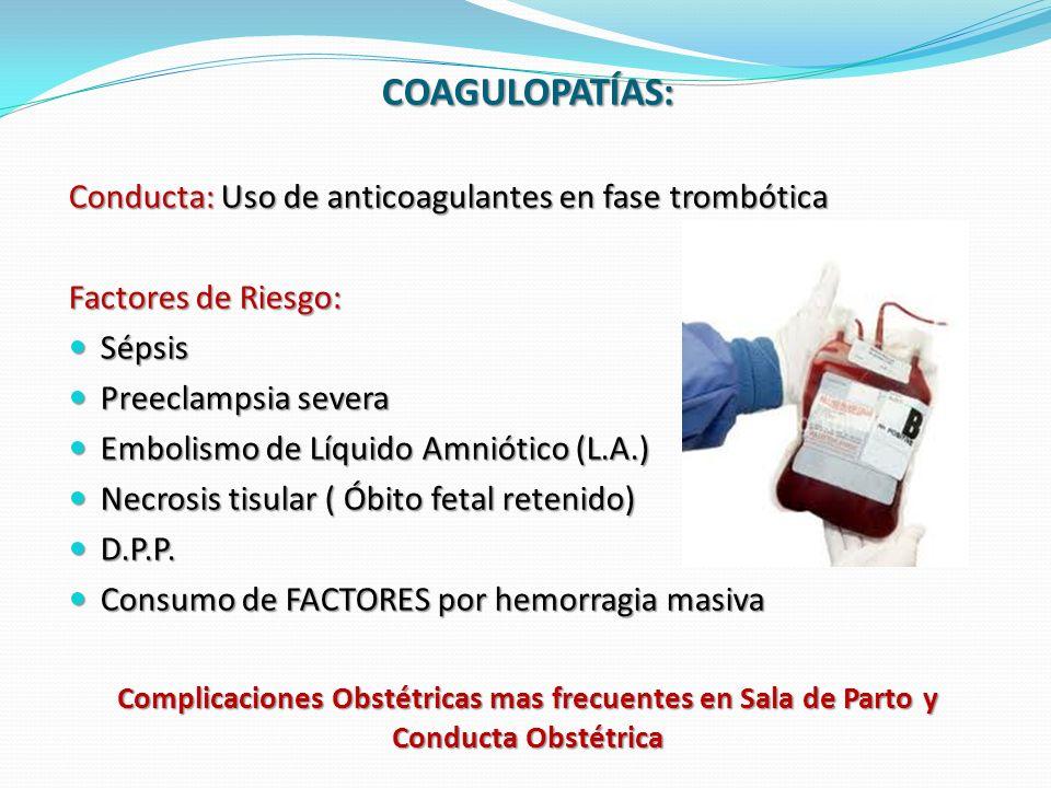 Complicaciones Obstétricas mas frecuentes en Sala de Parto y Conducta Obstétrica COAGULOPATÍAS: Conducta: Uso de anticoagulantes en fase trombótica Factores de Riesgo: Sépsis Sépsis Preeclampsia severa Preeclampsia severa Embolismo de Líquido Amniótico (L.A.) Embolismo de Líquido Amniótico (L.A.) Necrosis tisular ( Óbito fetal retenido) Necrosis tisular ( Óbito fetal retenido) D.P.P.