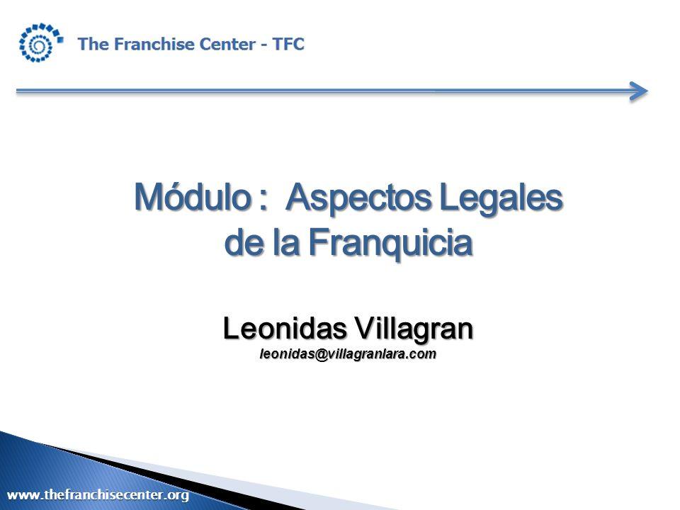 Módulo : Aspectos Legales de la Franquicia Leonidas Villagran leonidas@villagranlara.com www.thefranchisecenter.org