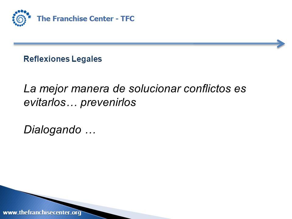 Reflexiones Legales La mejor manera de solucionar conflictos es evitarlos… prevenirlos Dialogando … www.thefranchisecenter.org