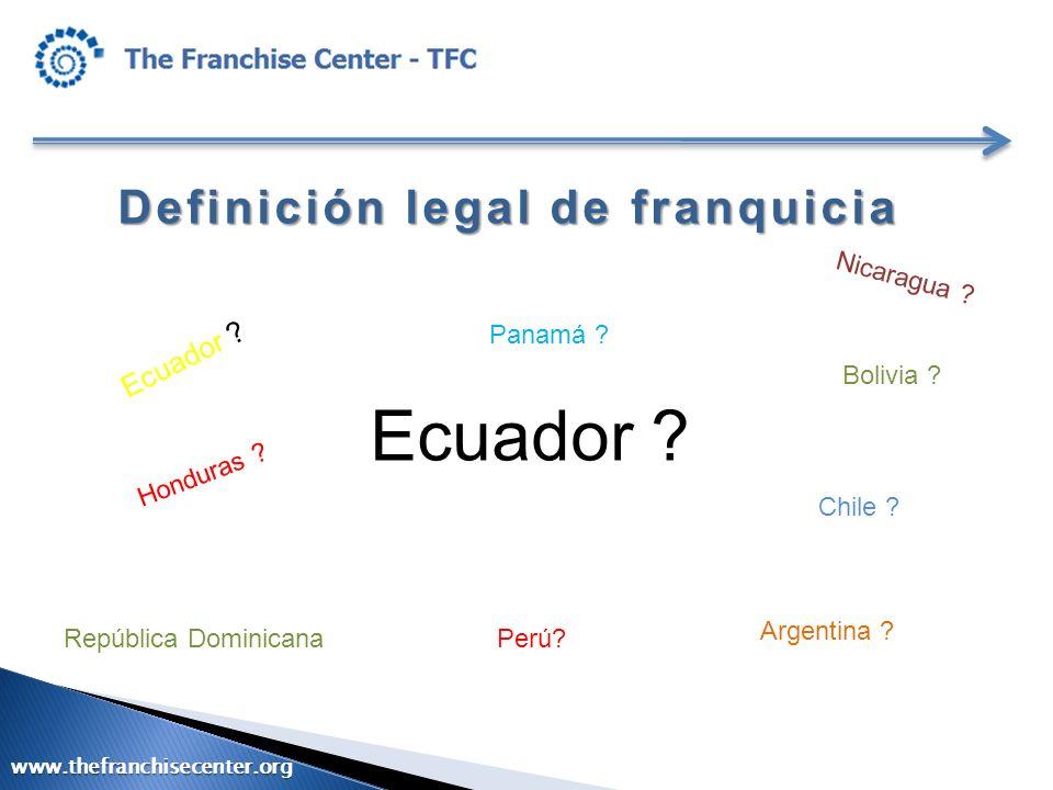 Definición legal de franquicia Ecuador ? República Dominicana Nicaragua ? Perú? Honduras ? Bolivia ? Panamá ? Argentina ? Chile ? www.thefranchisecent