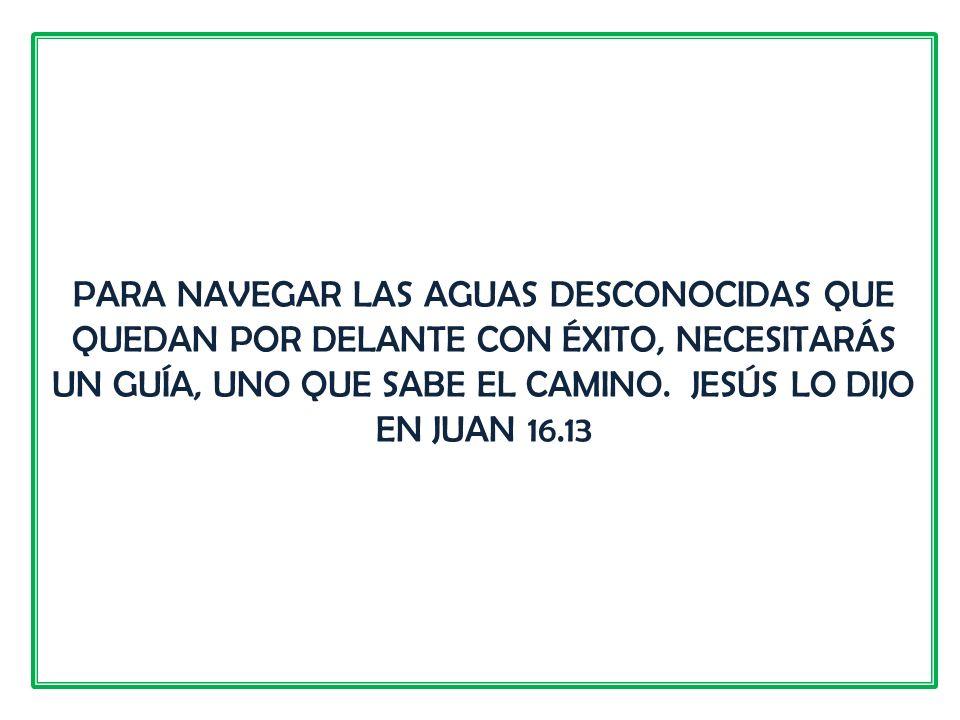 PARA NAVEGAR LAS AGUAS DESCONOCIDAS QUE QUEDAN POR DELANTE CON ÉXITO, NECESITARÁS UN GUÍA, UNO QUE SABE EL CAMINO. JESÚS LO DIJO EN JUAN 16.13