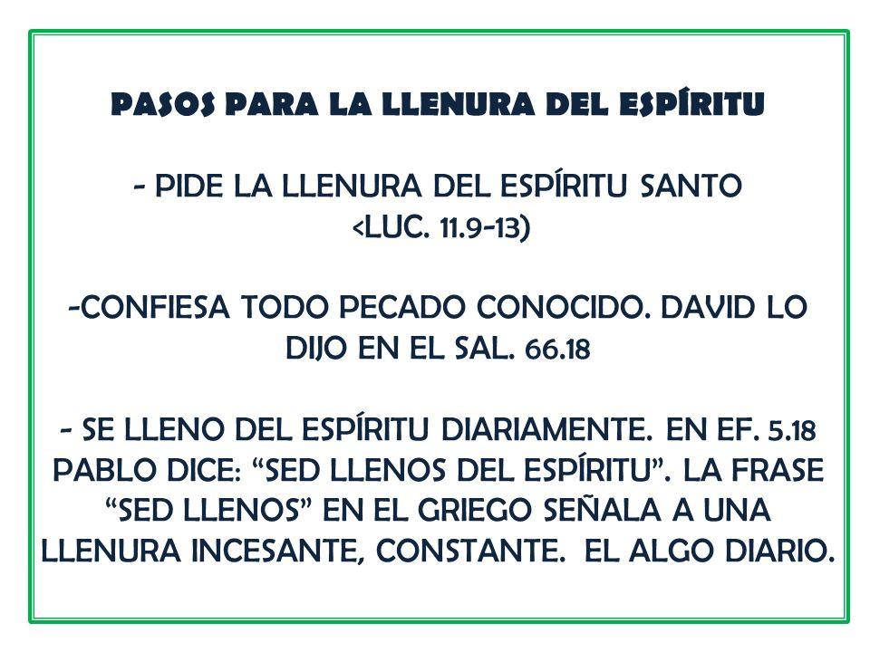 PASOS PARA LA LLENURA DEL ESPÍRITU - PIDE LA LLENURA DEL ESPÍRITU SANTO <LUC. 11.9-13) -CONFIESA TODO PECADO CONOCIDO. DAVID LO DIJO EN EL SAL. 66.18