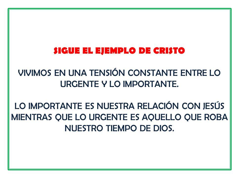 SIGUE EL EJEMPLO DE CRISTO VIVIMOS EN UNA TENSIÓN CONSTANTE ENTRE LO URGENTE Y LO IMPORTANTE.