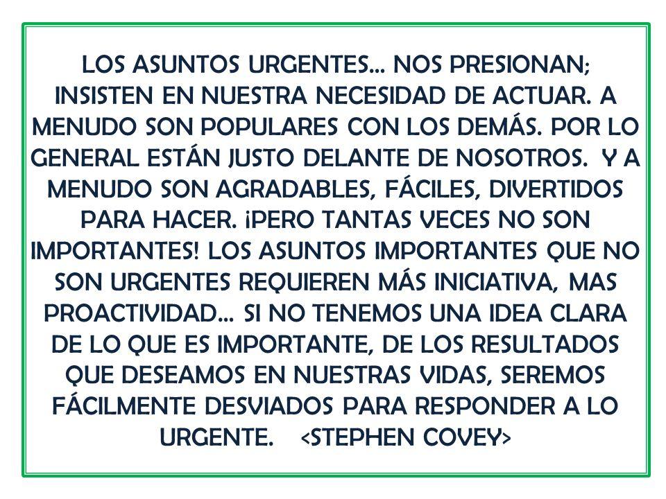 LOS ASUNTOS URGENTES… NOS PRESIONAN; INSISTEN EN NUESTRA NECESIDAD DE ACTUAR.