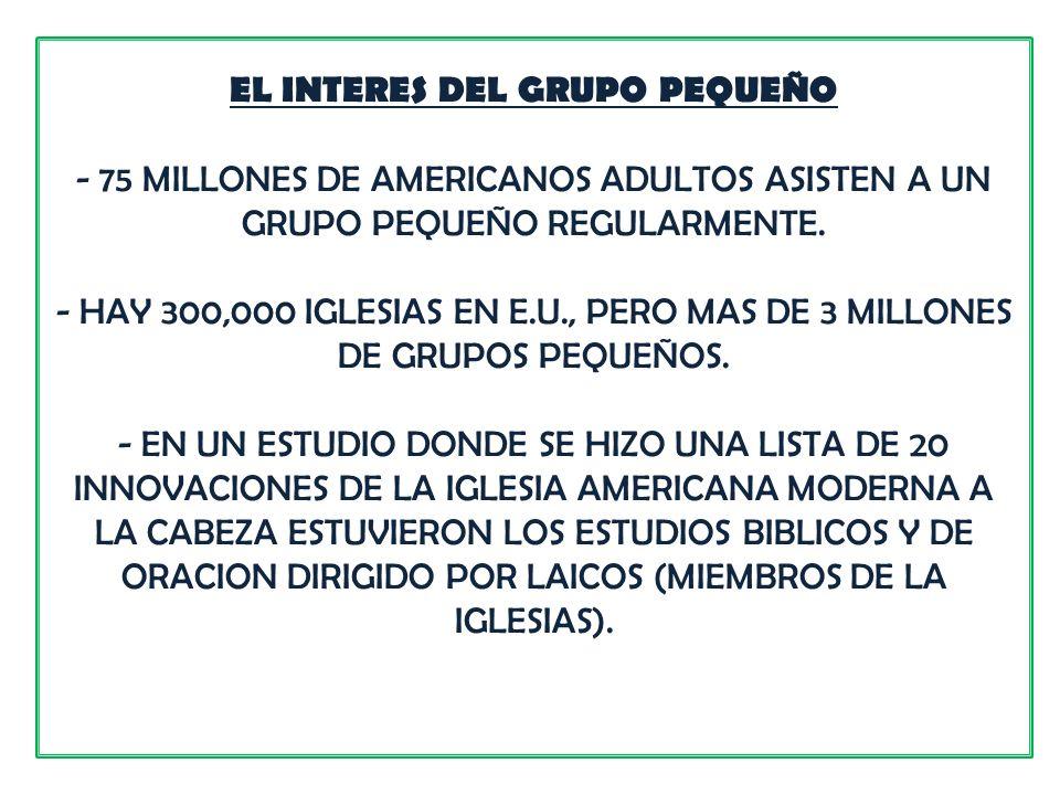 EL INTERES DEL GRUPO PEQUEÑO - 75 MILLONES DE AMERICANOS ADULTOS ASISTEN A UN GRUPO PEQUEÑO REGULARMENTE. - HAY 300,000 IGLESIAS EN E.U., PERO MAS DE