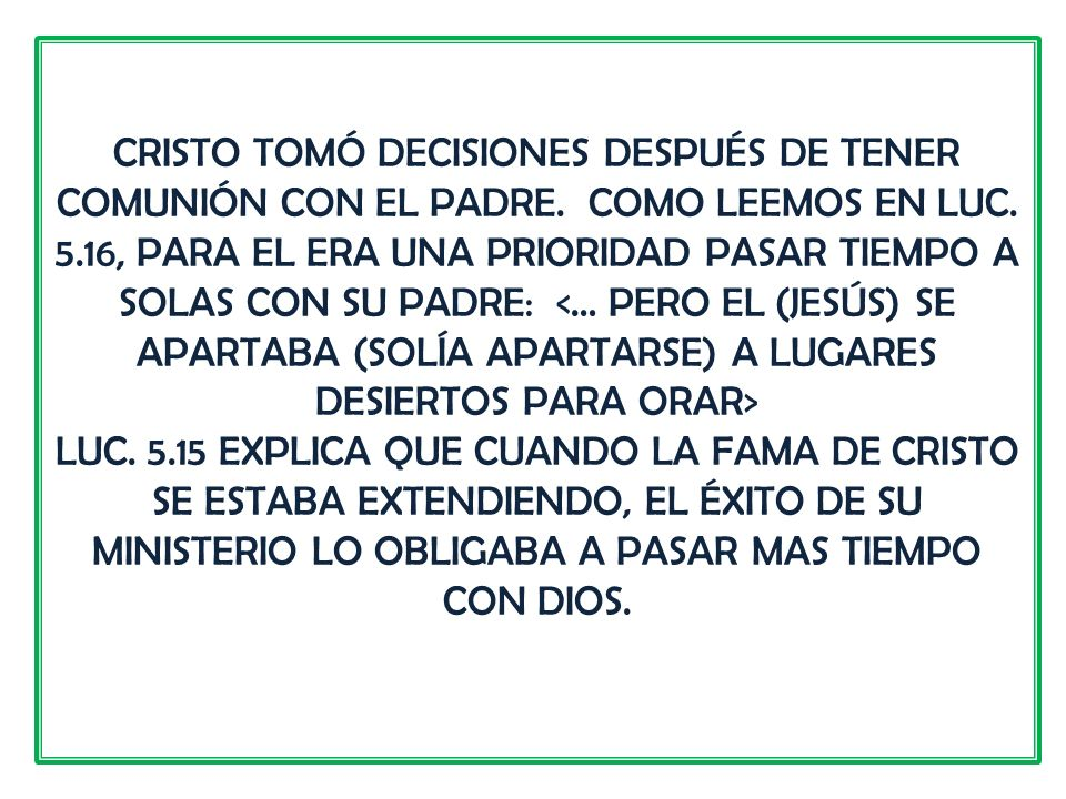 CRISTO TOMÓ DECISIONES DESPUÉS DE TENER COMUNIÓN CON EL PADRE. COMO LEEMOS EN LUC. 5.16, PARA EL ERA UNA PRIORIDAD PASAR TIEMPO A SOLAS CON SU PADRE: