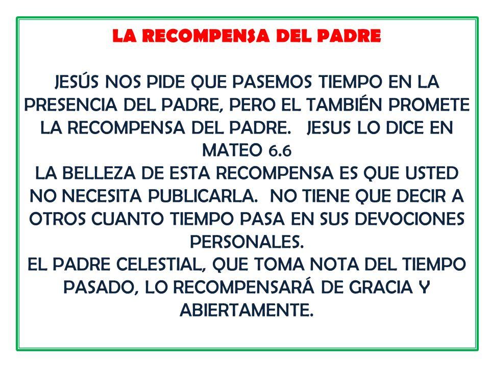 LA RECOMPENSA DEL PADRE JESÚS NOS PIDE QUE PASEMOS TIEMPO EN LA PRESENCIA DEL PADRE, PERO EL TAMBIÉN PROMETE LA RECOMPENSA DEL PADRE. JESUS LO DICE EN