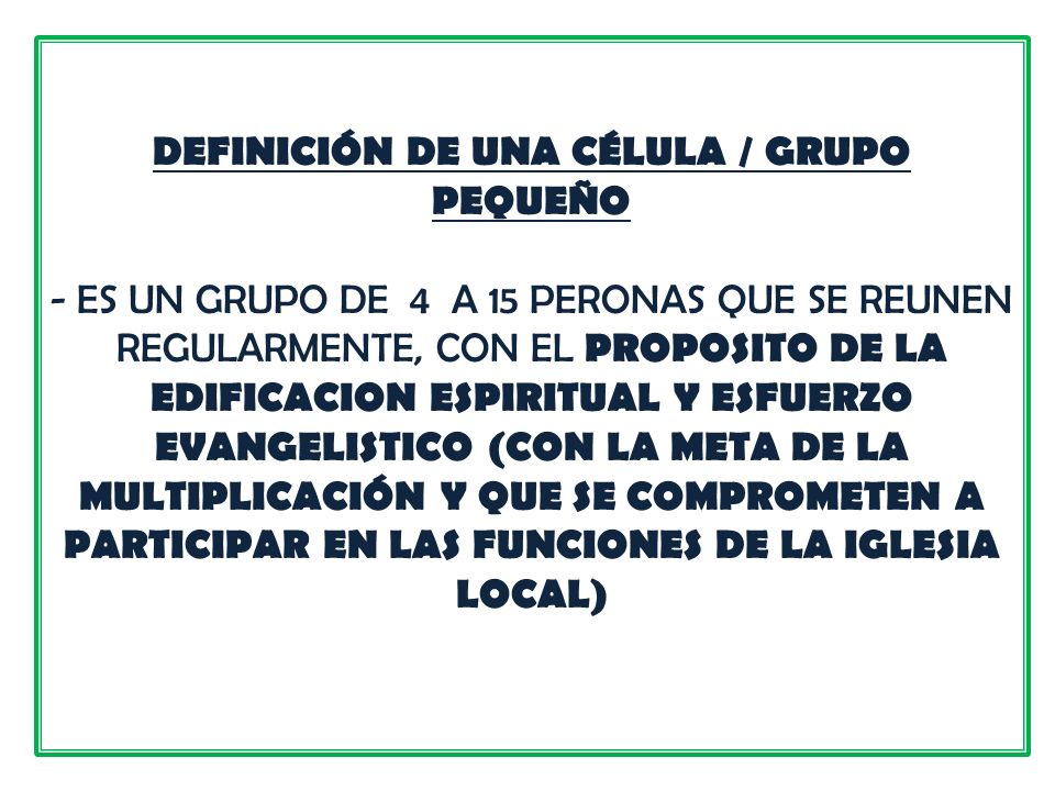DEFINICIÓN DE UNA CÉLULA / GRUPO PEQUEÑO - ES UN GRUPO DE 4 A 15 PERONAS QUE SE REUNEN REGULARMENTE, CON EL PROPOSITO DE LA EDIFICACION ESPIRITUAL Y E